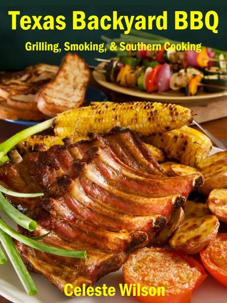 Texas Backyard BBQ: Grilling, Smoking, & Southern Cooking By: Celeste Wilson