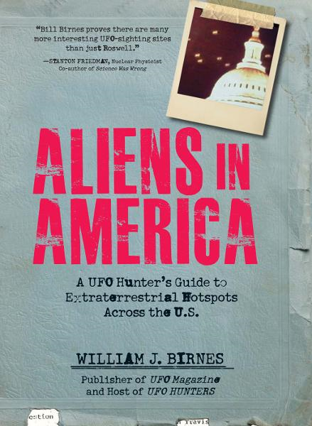 Aliens in America: A UFO Hunter's Guide to Extraterrestrial Hotpspots Across the U.S. By: William J. Birnes