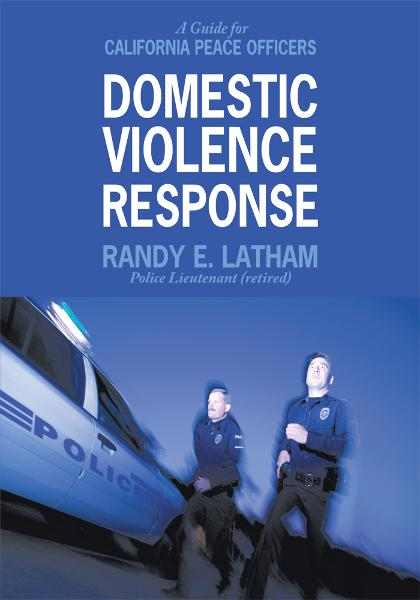 Domestic Violence Response By: Randy E. Latham - Police Lieutenant (retired)