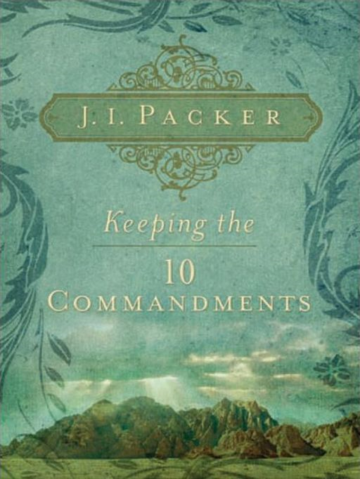 Keeping the Ten Commandments By: J. I. Packer