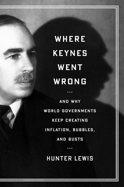 Where Keynes Went Wrong: And Why World Governments Keep Creating Inflation, Bubbles, and Busts By: Hunter Lewis
