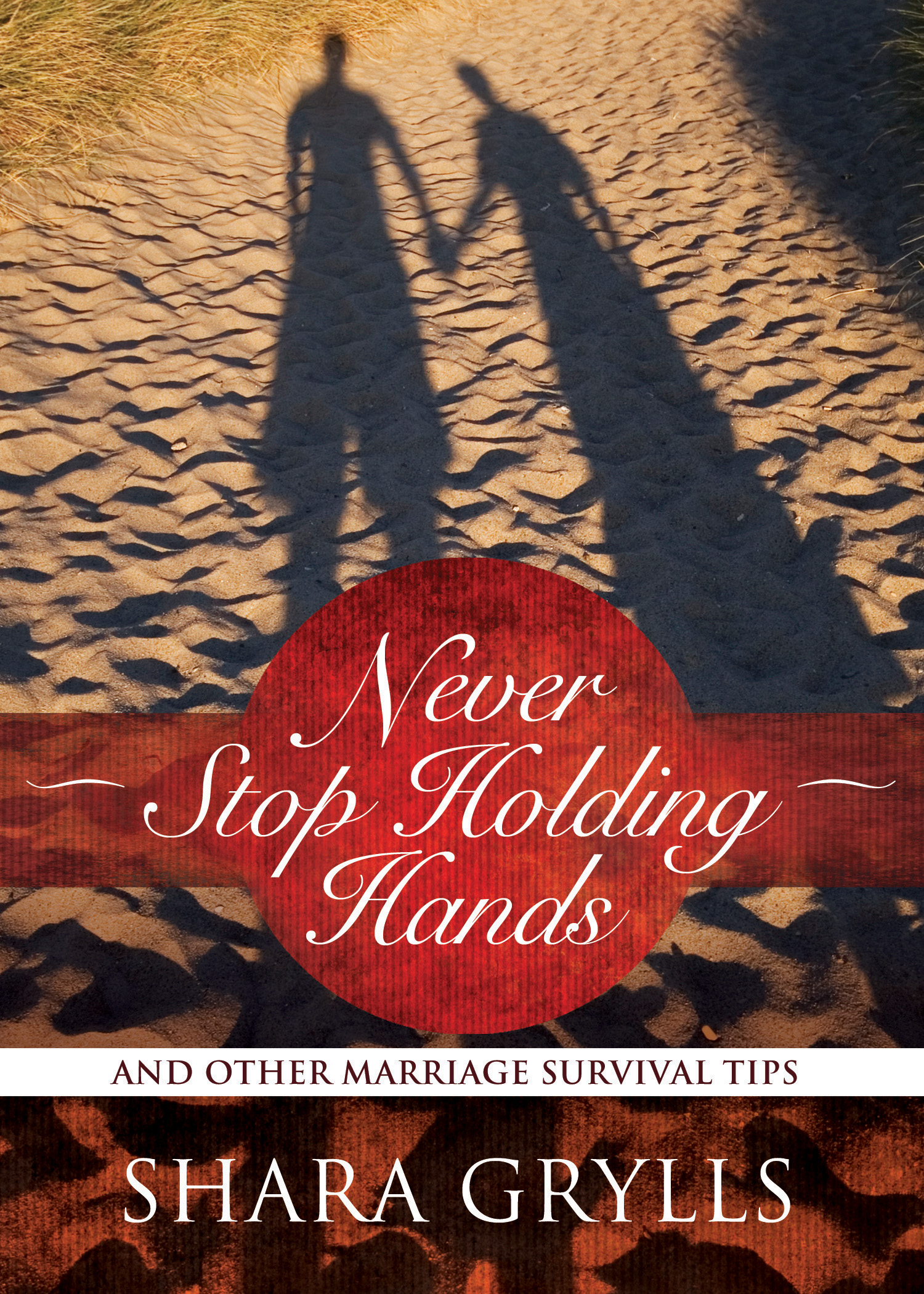 Never Stop Holding Hands: And Other Marriage Survival Tips By: Shara Grylls