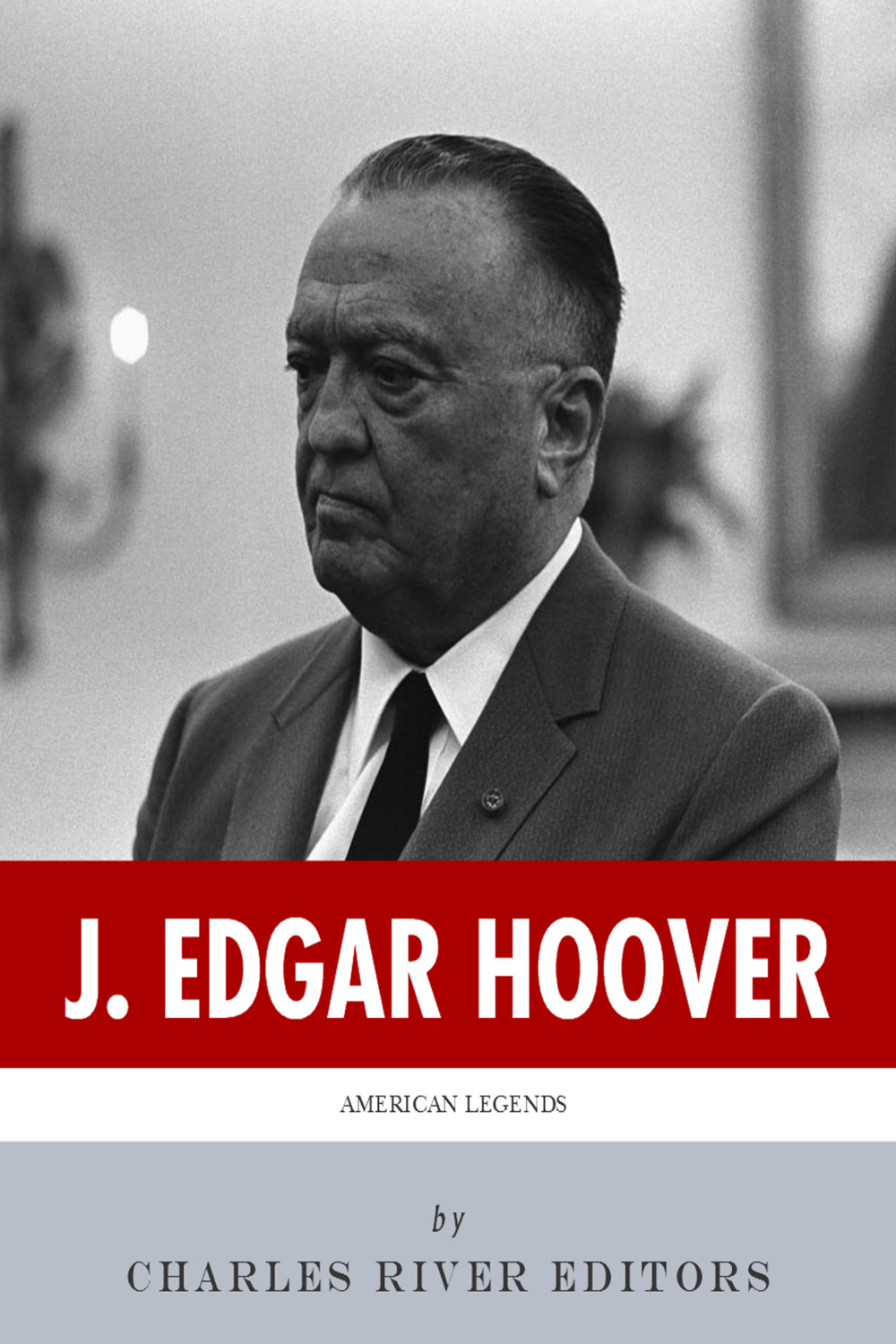 American Legends: The Life of J. Edgar Hoover By: Charles River Editors