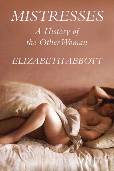 Mistresses: A History of the Other Woman By: Elizabeth Abbott