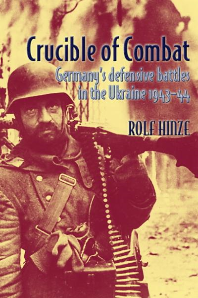 Crucible of Combat: Germany's Defensive Battles in the Ukraine 1943-44 By: Rolf Hinze
