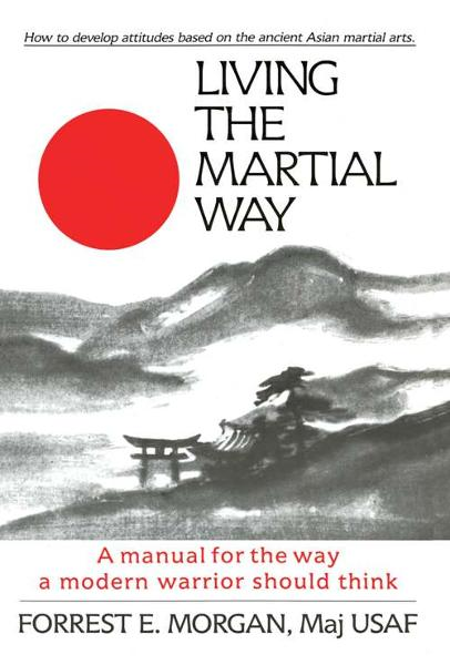 Living the Martial Way: A Manual for the Way a Modern Warrior Should Think By: Forrest E. Morgan