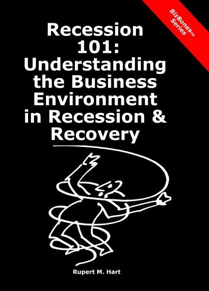 Recession 101: Understanding the Business Environment in Recession & Recovery By: Rupert Hart