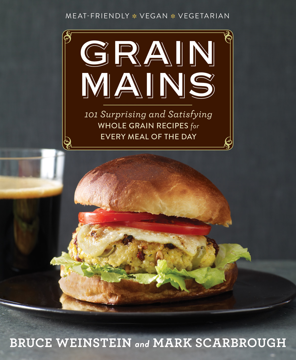 Grain Mains: 101 Surprising and Satisfying Whole Grain Recipes for Every Meal of the Day By: Bruce Weinstein,Mark Scarbrough