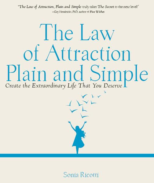 The Law of Attraction, Plain and Simple: Create the Extraordinary Life That You Deserve By: Sonia Ricotti