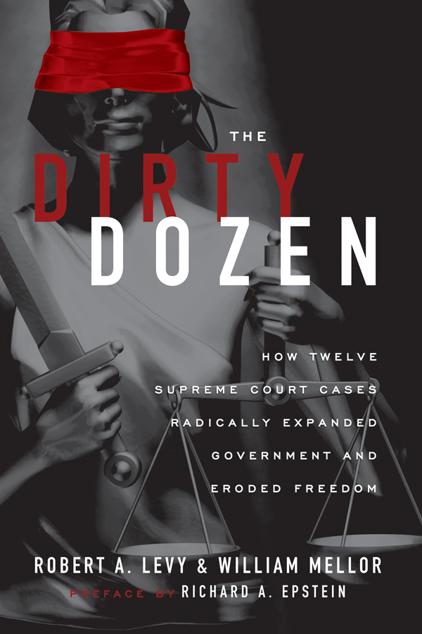 The Dirty Dozen: How Twelve Supreme Court Cases Radically Expanded Government and Eroded Freedom By: Robert A. Levy,William Mellor