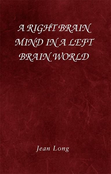 A Right Brain Mind in a Left Brain World By: Jean Long