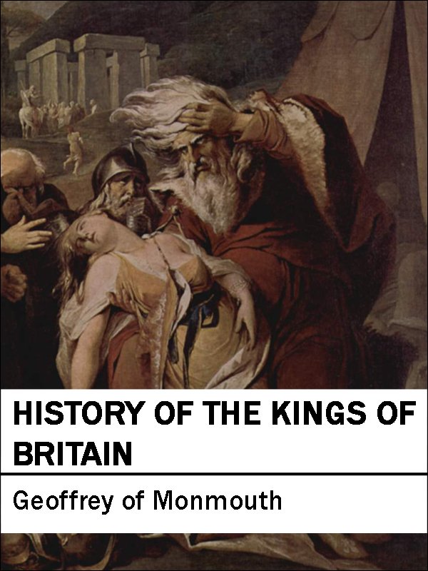 History of the Kings of Britain: Historia Regum Britanniae By: Geoffrey of Monmouth