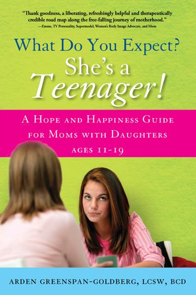What Do You Expect? She's a Teenager!: A Hope and Happiness Guide for Moms with Daughters Ages 11 – 19 By: Arden Greenspan-Goldberg