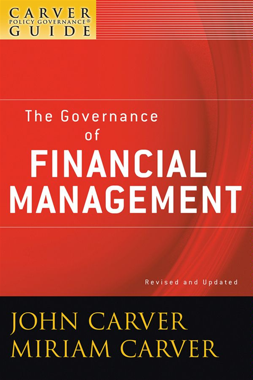 A Carver Policy Governance Guide, The Governance of Financial Management By: John Carver,Miriam Carver
