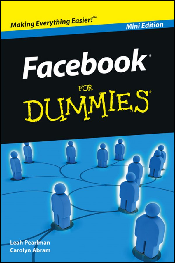 Facebook For Dummies®, Mini Edition By: Leah Pearlman,Carolyn Abram