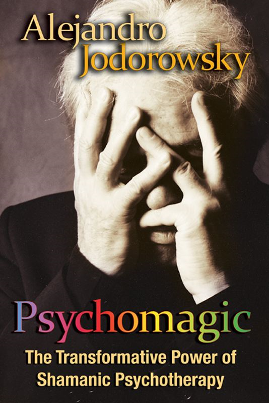 Psychomagic: The Transformative Power of Shamanic Psychotherapy By: Alejandro Jodorowsky
