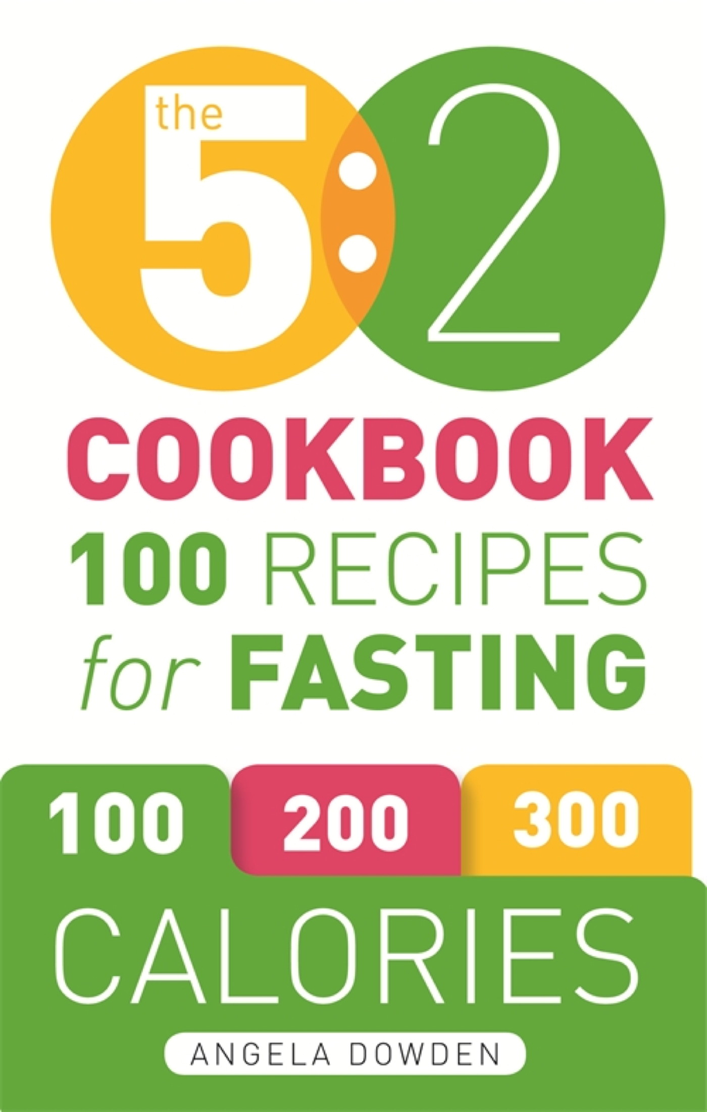 The 5:2 Cookbook Recipes for the 2-Day Fasting Diet. Makes 500 or 600 Calorie Days Easier and Tastier.