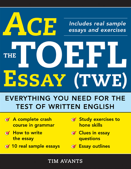 Ace the TOEFL Essay (TWE): Everything You Need for the Test of Written English By: Timothy AvantsTimothy AvantsTimothy AvantsTimothy Avants