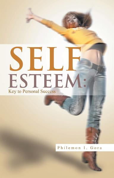 SELF ESTEEM: Key to Personal Success By: Philemon I. Gora