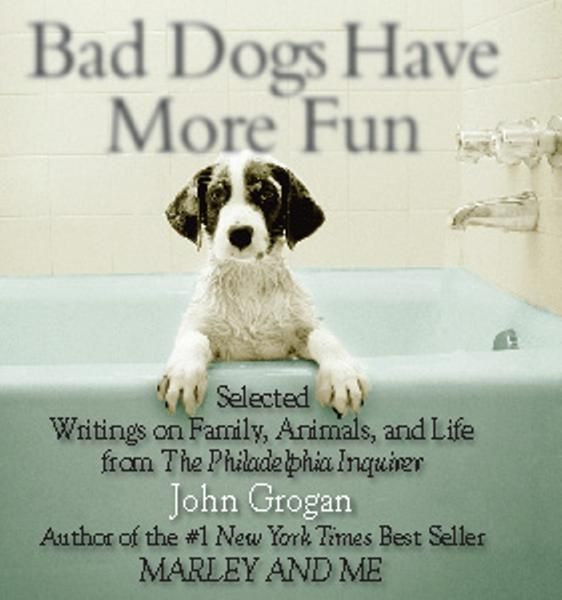 Bad Dogs Have More Fun By: John Grogan