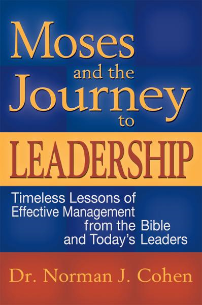 Moses & the Journey to Leadership: Timeless Lessons of Effective Management from the Bible and Todays Leaders
