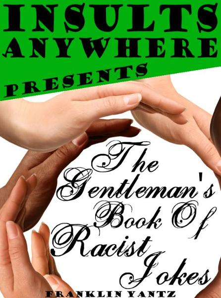 Insults Anywhere Presents The Gentleman's Book Of Racist Jokes By: Franklin Yantz