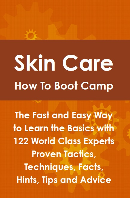 Skin Care How To Boot Camp: The Fast and Easy Way to Learn the Basics with 122 World Class Experts Proven Tactics, Techniques, Facts, Hints, Tips and Advice