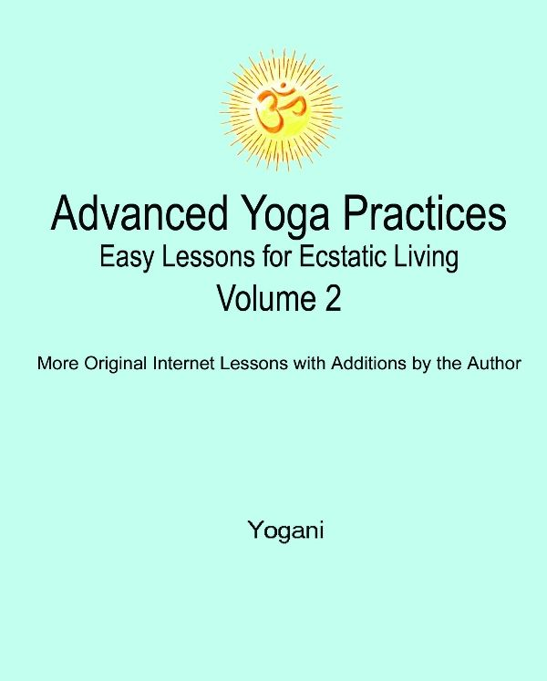 Advanced Yoga Practices - Easy Lessons For Ecstatic Living Volume 2 By: Yogani