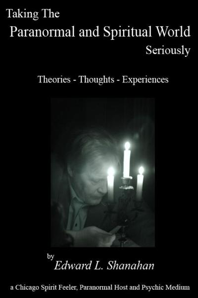 Taking The Paranormal and Spiritual World Seriously. Theories: Thoughts - Experiences By: Edward Shanahan