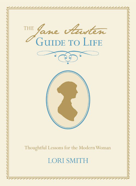 The Jane Austen Guide to Life: Thoughtful Lessons for the Modern Woman By: Lori Smith