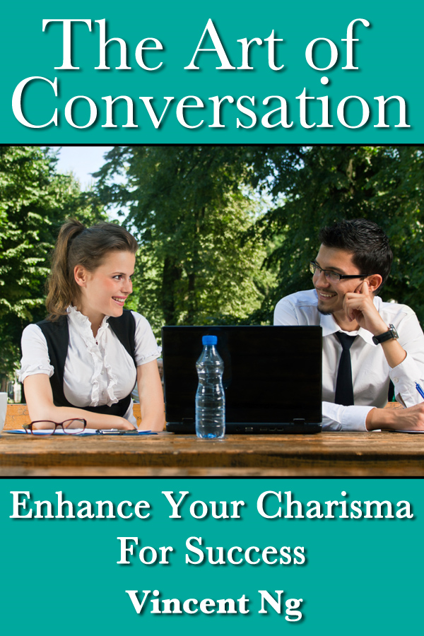 Art of Conversation: Enhance Your Charisma For Success By: Vincent Ng