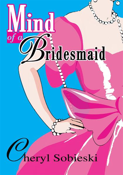 Mind of a Bridesmaid By: Cheryl Sobieski