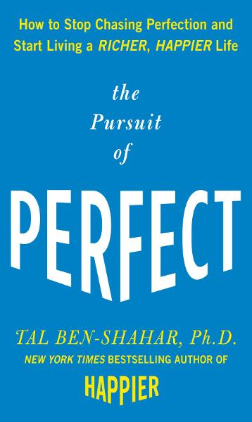 The Pursuit of Perfect: How to Stop Chasing Perfection and Start Living a Richer, Happier Life By: Tal Ben-Shahar