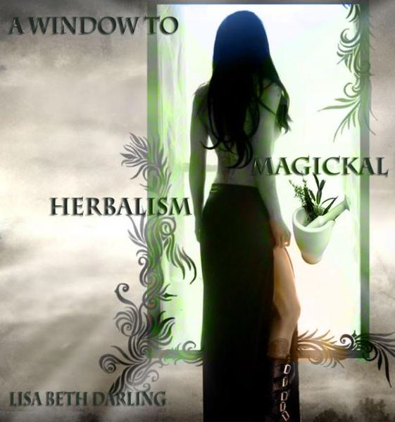 A Window to Magickal Herbalism By: Lisa Beth Darling