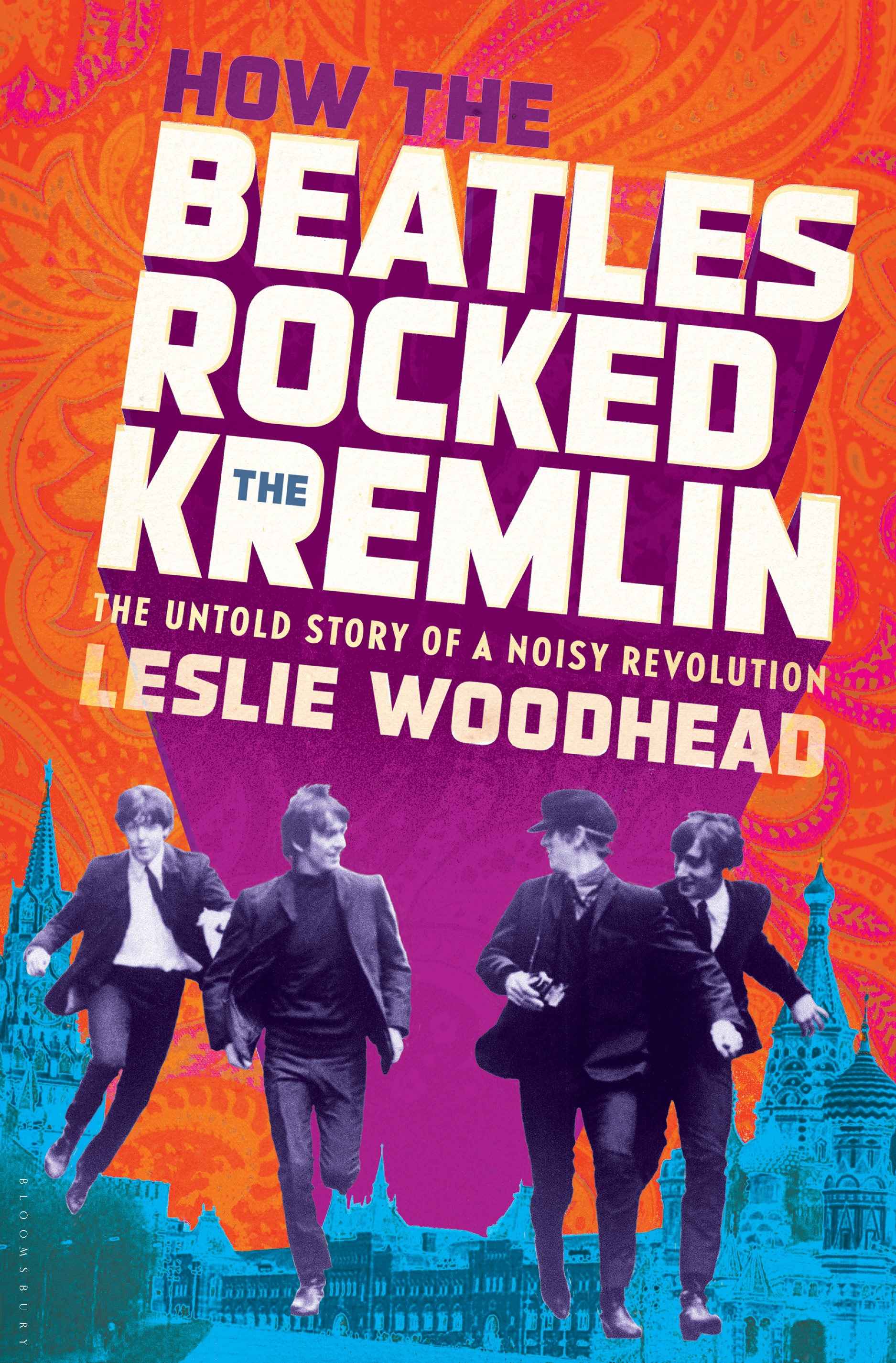 How the Beatles Rocked the Kremlin The Untold Story of a Noisy Revolution