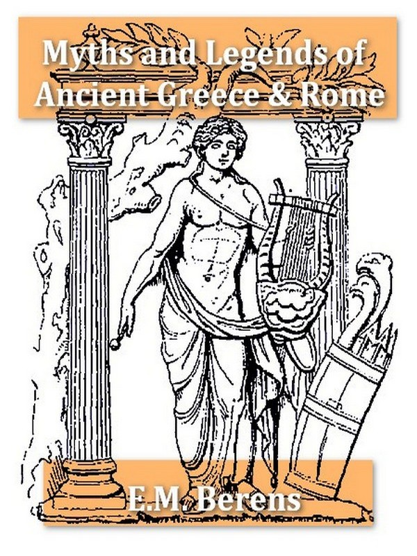 The Myths and Legends of Ancient Greece and Rome [Illustrated] By: E. M. Berens