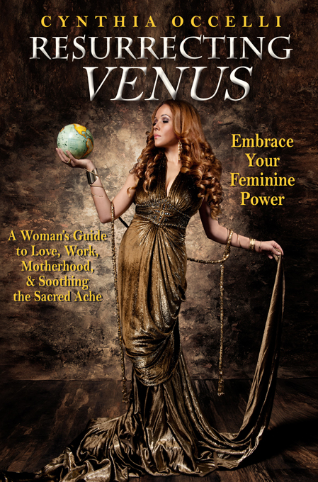 Resurrecting Venus: Embracing Your Feminine Power By: Cynthia Occelli