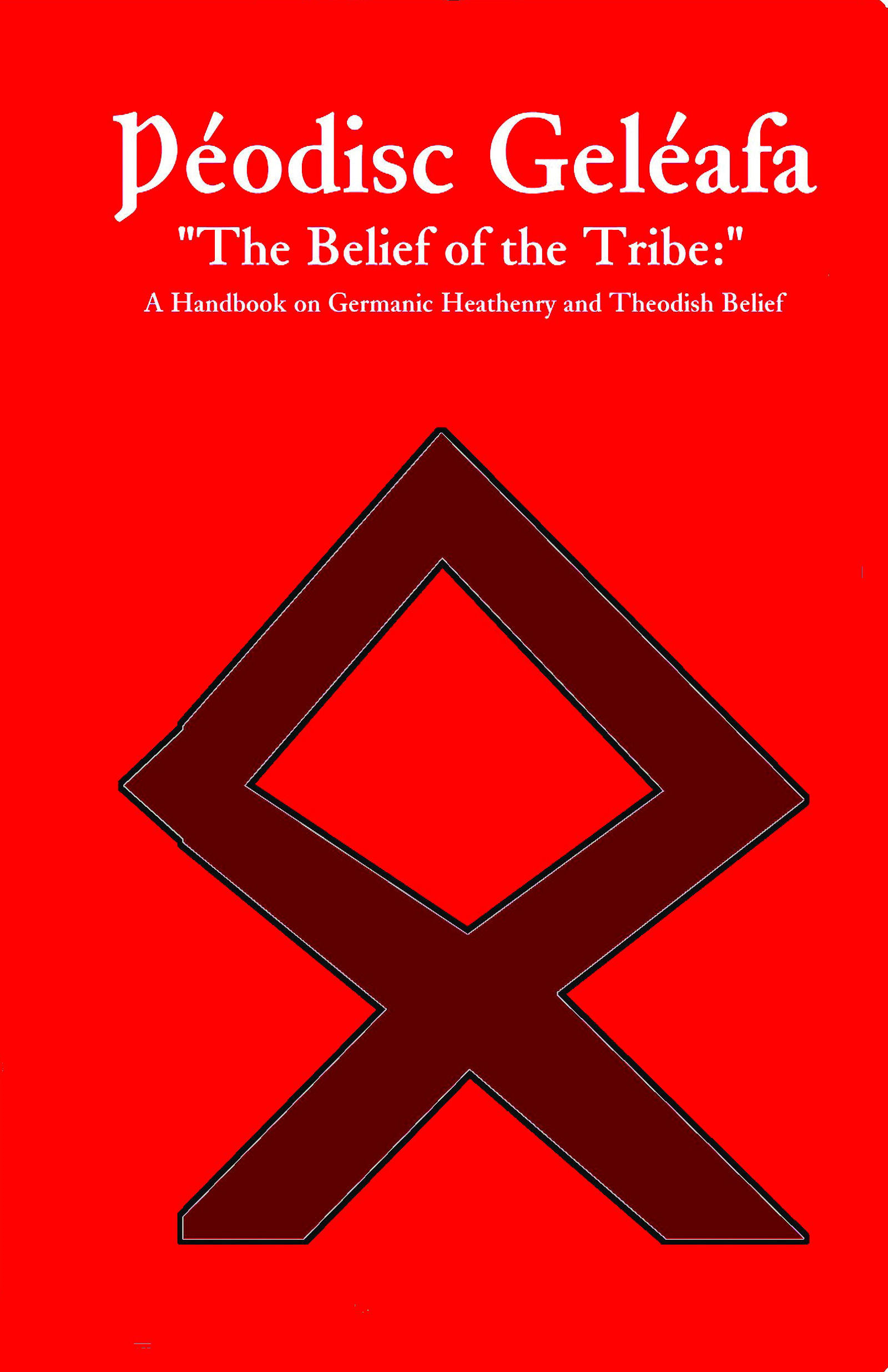 "Þéodisc Geléafa ""The Belief of the Tribe: "": A Handbook on Germanic Heathenry and Theodish Belief"
