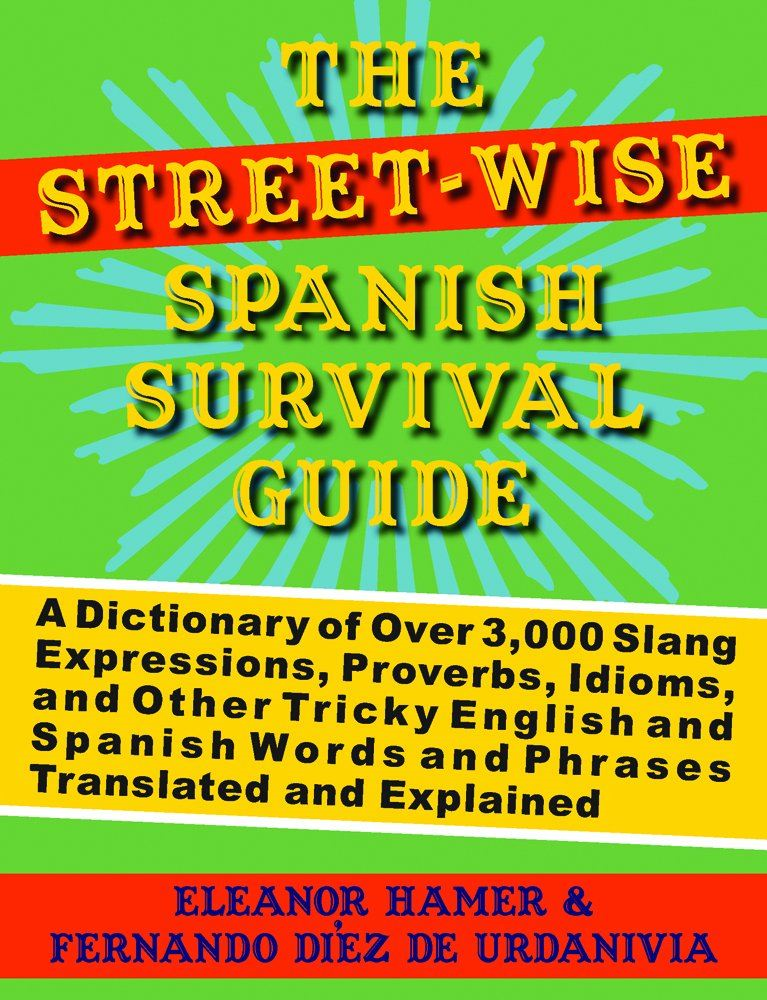 The Street-Wise Spanish Survival Guide: A Dictionary of Over 3,000 Slang Expressions, Proverbs, Idioms, and Other Tricky English and Spanish Words and Phrases Translated and Explained By: Eleanor Hamer, Fernando Diez de Urdanivia
