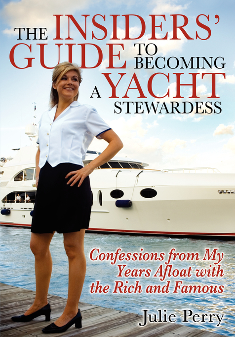 Insiders' Guide to Becoming a Yacht Stewardess: Confessions from My Years Afloat with the Rich and Famous By: Julie Perry