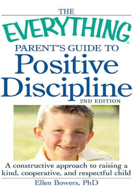 The Everything Parent's Guide to Positive Discipline: A constructive approach to raising a kind, cooperative, and respectful child By: Bowers PhD