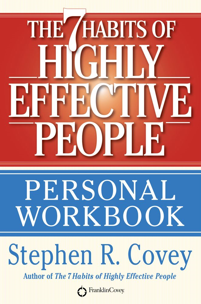 The 7 Habits of Highly Effective People Personal Workbook By: Stephen R. Covey