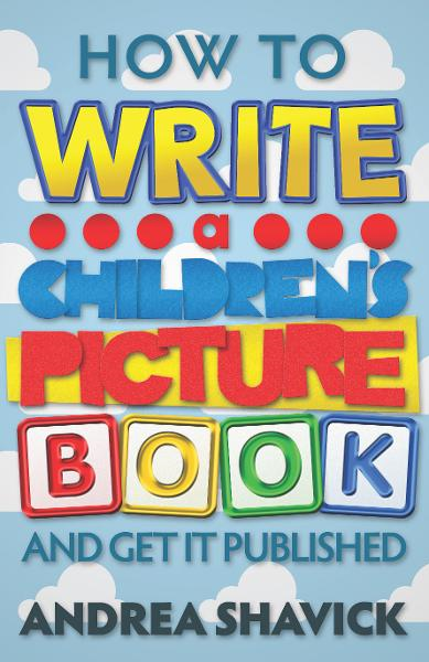 How to Write a Children's Picture Book and Get it Published By: Andrea Shavick