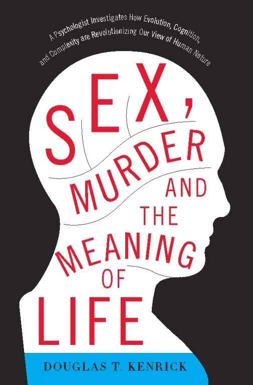 Sex, Murder, and the Meaning of Life By: Douglas T. Kenrick