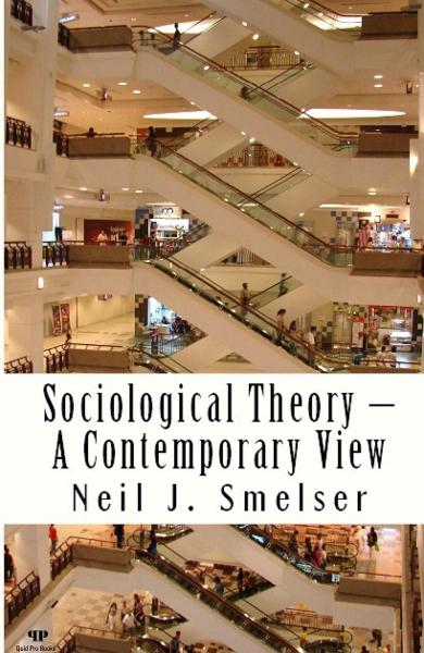 Sociological Theory – A Contemporary View: How to Read, Criticize and Do Theory By: Neil J. Smelser