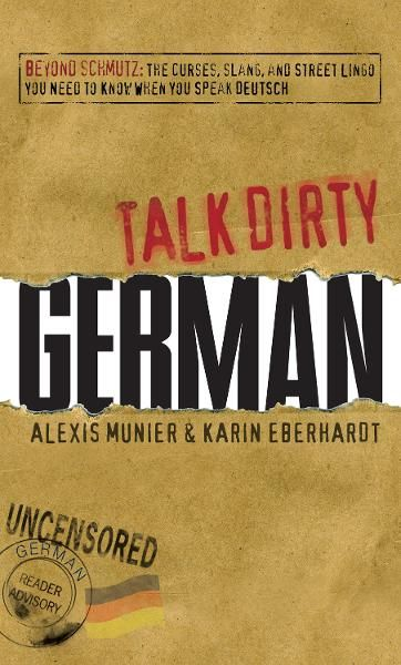 Talk Dirty German: Beyond Schmutz - The curses, slang, and street lingo you need to know to speak Deutsch By: Alexis Munier,Karin Eberhardt