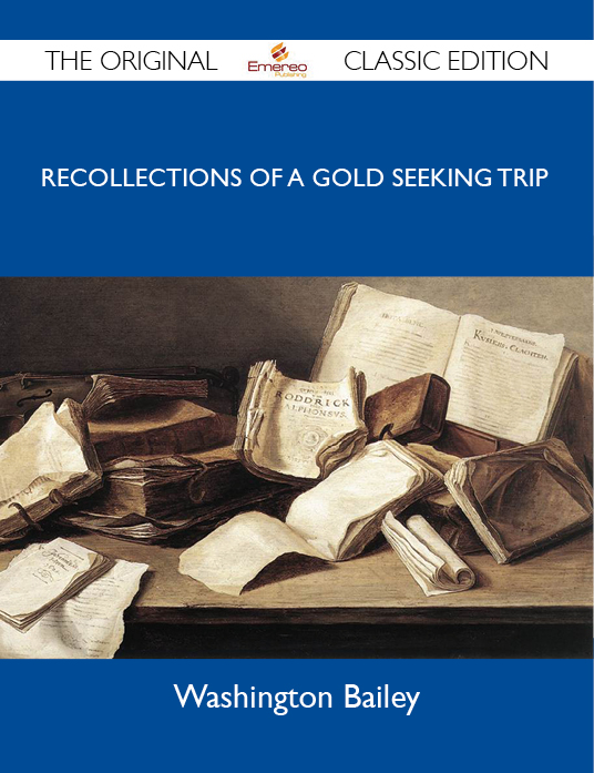 A Trip to California in 1853 - Recollections of a gold seeking trip by ox train across the plains and mountains by an old Illinois pioneer - The Original Classic Edition By: Bailey Washington
