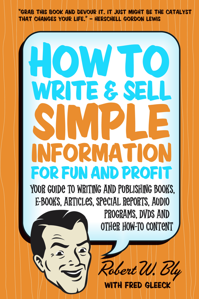 How to Write & Sell Simple Information for Fun and Profit: Your Guide to Writing and Publishing Books, E-Books, Articles, Special Reports, Audio Programs, DVDs, and Other How-To Content By: Robert W. Bly