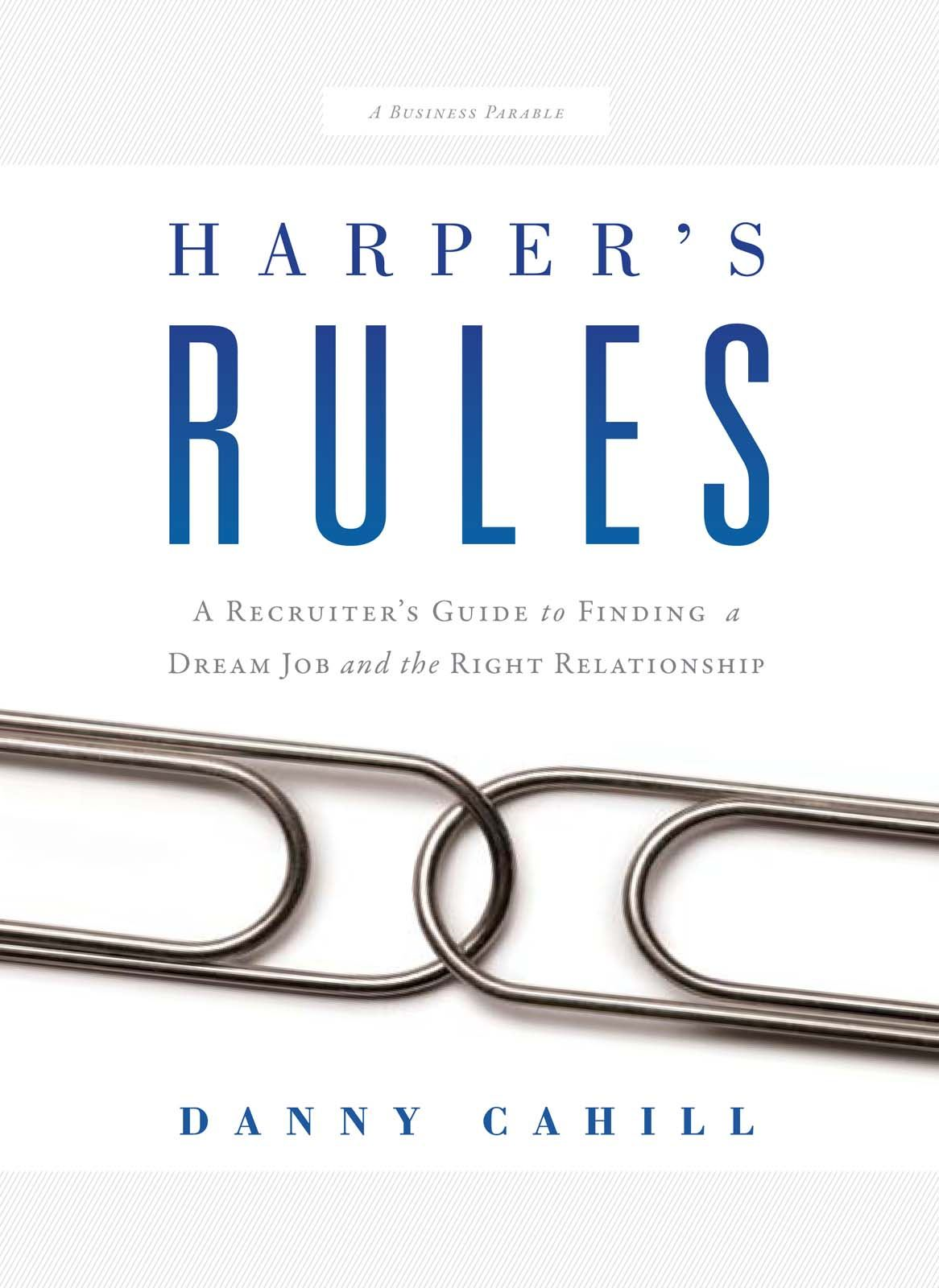 Harper's Rules: A Recruiter's Guide to Finding a Dream Job and the Right Relationship By: Danny Cahill