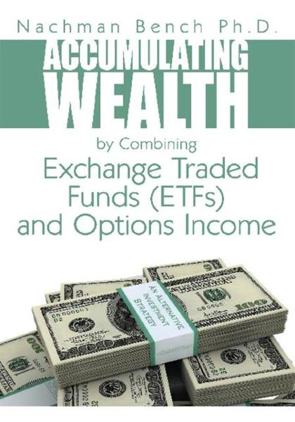 Accumulating Wealth by Combining Exchange Traded Funds (ETFs) and Options Income By: Nachman Bench Ph.D.